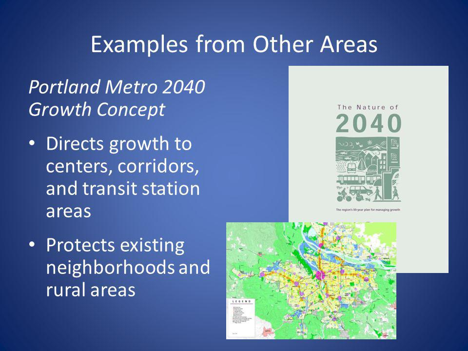 Examples from Other Areas Portland Metro 2040 Growth Concept Directs growth to centers, corridors, and transit station areas Protects existing neighborhoods and rural areas