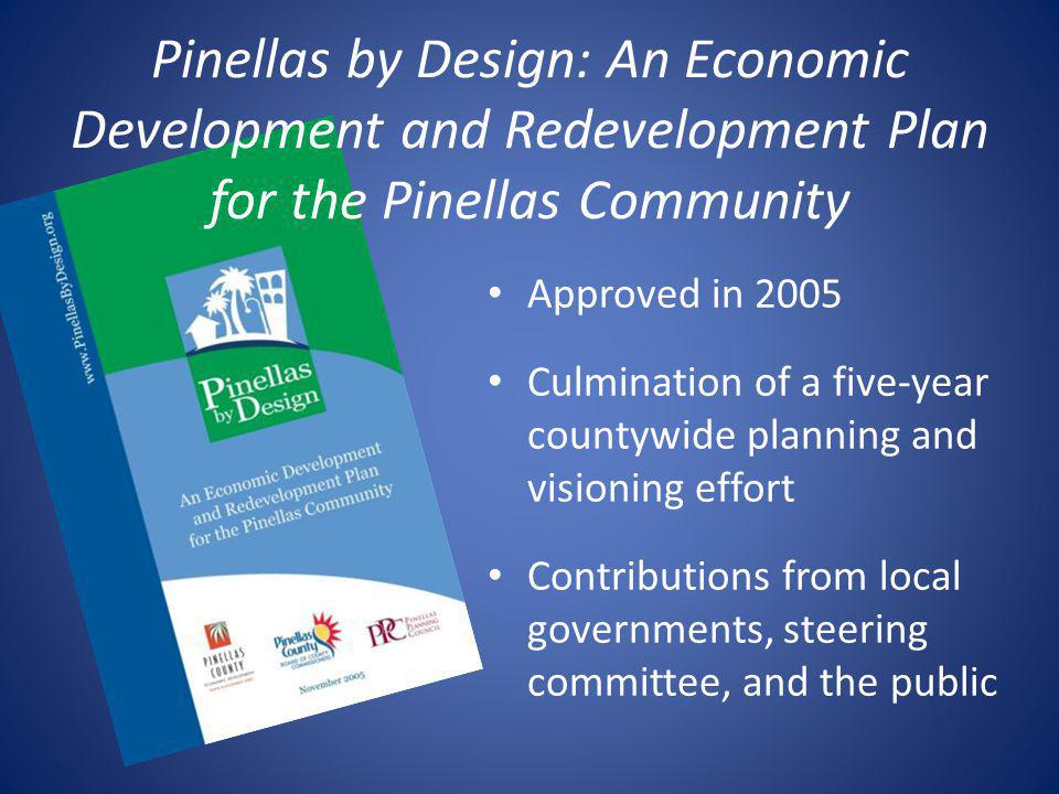Pinellas by Design: An Economic Development and Redevelopment Plan for the Pinellas Community Approved in 2005 Culmination of a five-year countywide planning and visioning effort Contributions from local governments, steering committee, and the public
