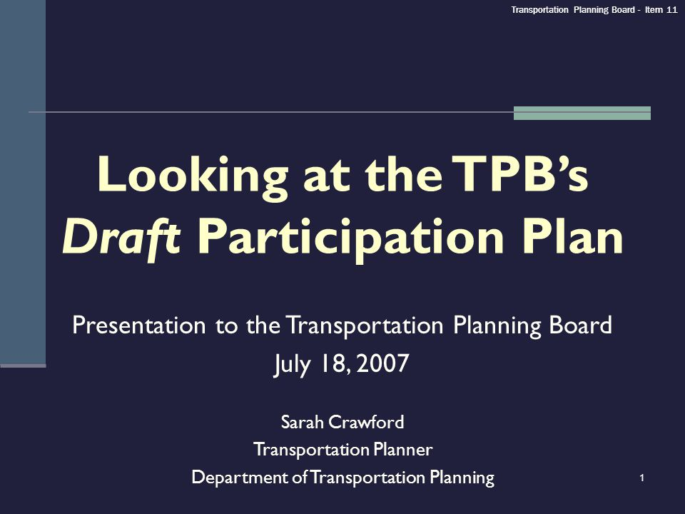 1 Looking at the TPBs Draft Participation Plan Presentation to the Transportation Planning Board July 18, 2007 Sarah Crawford Transportation Planner D