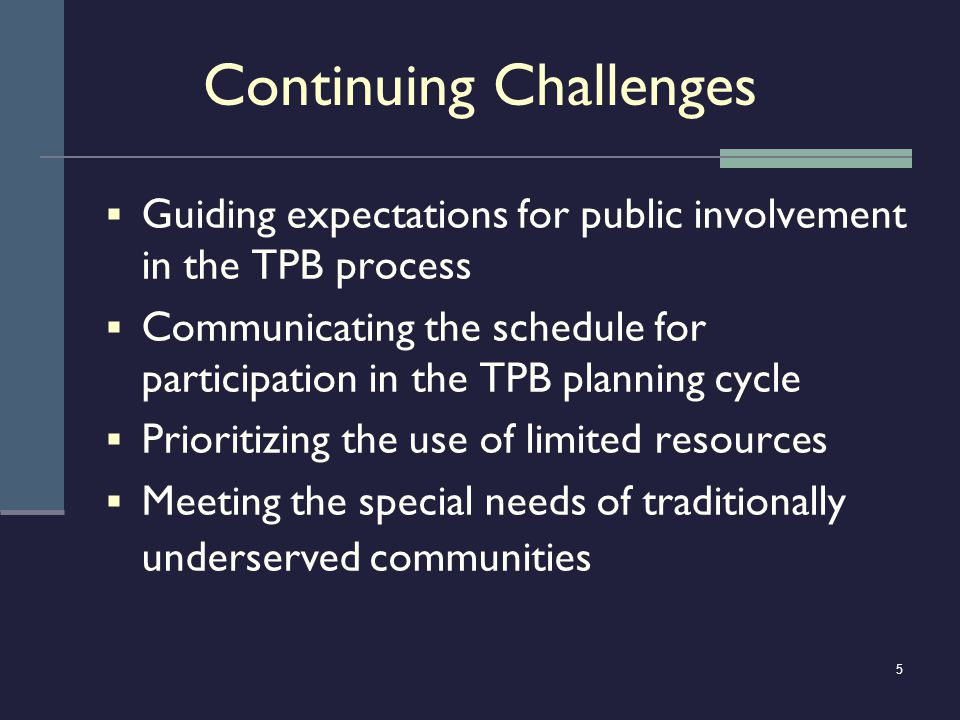 5 Continuing Challenges Guiding expectations for public involvement in the TPB process Communicating the schedule for participation in the TPB plannin