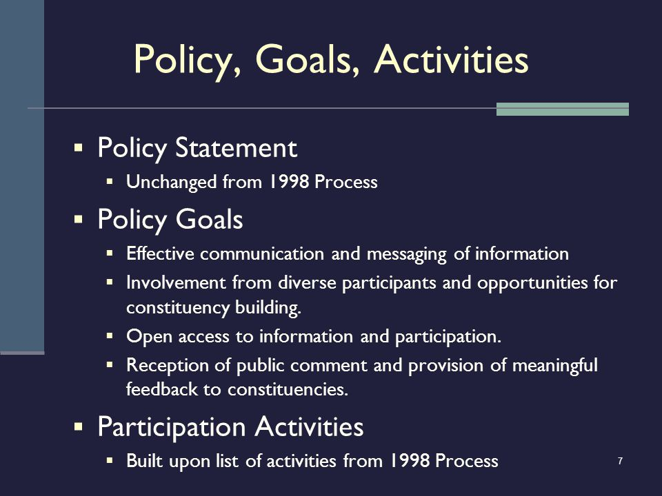 7 Policy, Goals, Activities Policy Statement Unchanged from 1998 Process Policy Goals Effective communication and messaging of information Involvement