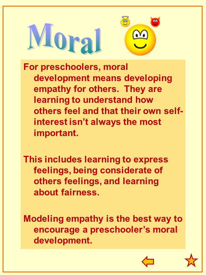 For preschoolers, moral development means developing empathy for others. They are learning to understand how others feel and that their own self- inte