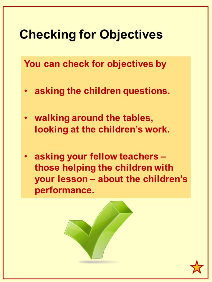 Checking for Objectives You can check for objectives by asking the children questions. walking around the tables, looking at the childrens work. askin
