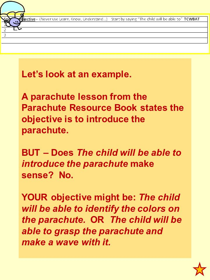 Lets look at an example. A parachute lesson from the Parachute Resource Book states the objective is to introduce the parachute. BUT – Does The child