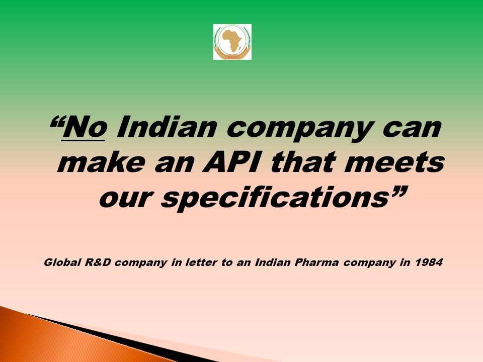 No Indian company can make an API that meets our specifications Global R&D company in letter to an Indian Pharma company in 1984 14