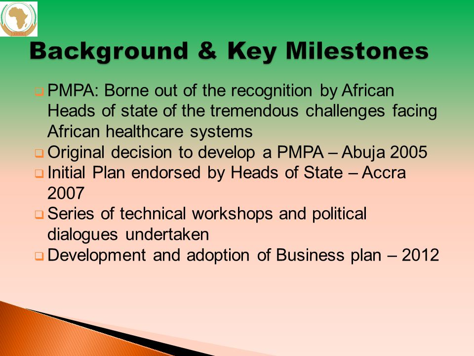 PMPA: Borne out of the recognition by African Heads of state of the tremendous challenges facing African healthcare systems Original decision to develop a PMPA – Abuja 2005 Initial Plan endorsed by Heads of State – Accra 2007 Series of technical workshops and political dialogues undertaken Development and adoption of Business plan – 2012