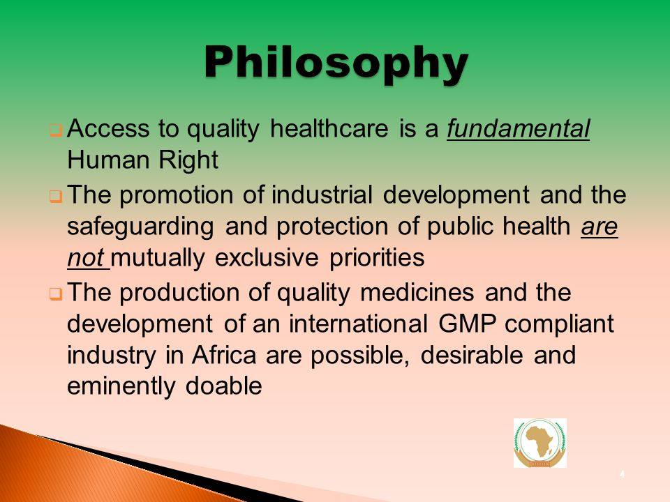 Access to quality healthcare is a fundamental Human Right The promotion of industrial development and the safeguarding and protection of public health are not mutually exclusive priorities The production of quality medicines and the development of an international GMP compliant industry in Africa are possible, desirable and eminently doable 4