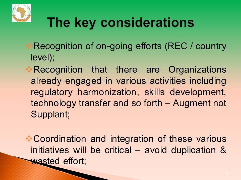 Recognition of on-going efforts (REC / country level); Recognition that there are Organizations already engaged in various activities including regulatory harmonization, skills development, technology transfer and so forth – Augment not Supplant; Coordination and integration of these various initiatives will be critical – avoid duplication & wasted effort; PMPA not panacea 8