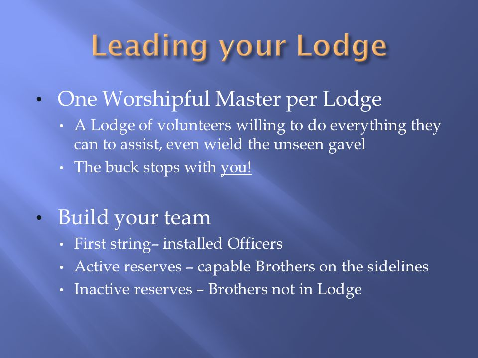 One Worshipful Master per Lodge A Lodge of volunteers willing to do everything they can to assist, even wield the unseen gavel The buck stops with you