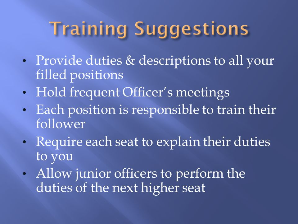 Provide duties & descriptions to all your filled positions Hold frequent Officers meetings Each position is responsible to train their follower Requir