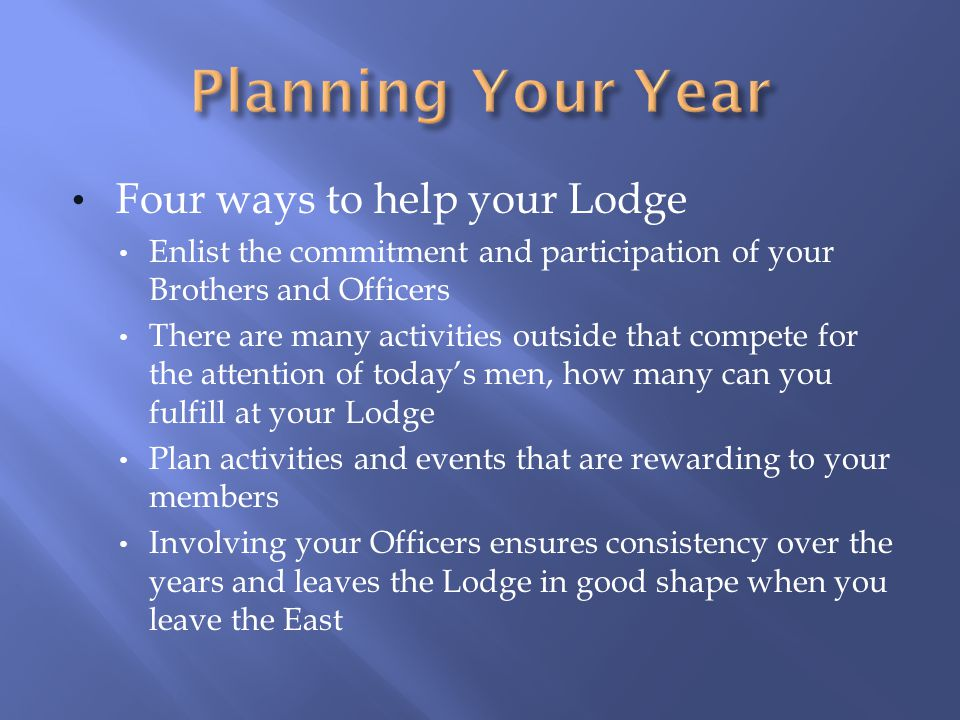 Four ways to help your Lodge Enlist the commitment and participation of your Brothers and Officers There are many activities outside that compete for