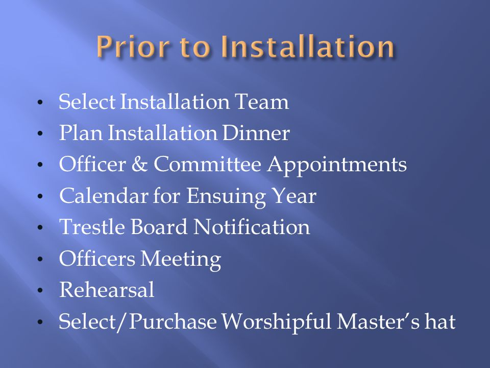 Select Installation Team Plan Installation Dinner Officer & Committee Appointments Calendar for Ensuing Year Trestle Board Notification Officers Meeti