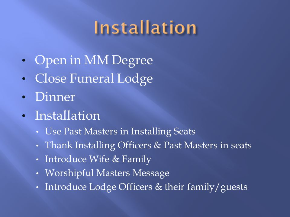 Open in MM Degree Close Funeral Lodge Dinner Installation Use Past Masters in Installing Seats Thank Installing Officers & Past Masters in seats Intro
