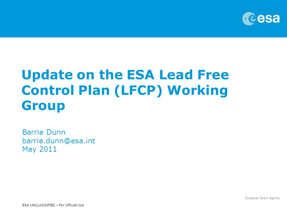 ESA UNCLASSIFIED – For Official Use Update on the ESA Lead Free Control Plan (LFCP) Working Group Barrie Dunn barrie.dunn@esa.int May 2011