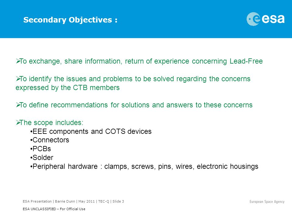 ESA Presentation | Barrie Dunn | May 2011 | TEC-Q | Slide 3 ESA UNCLASSIFIED – For Official Use To exchange, share information, return of experience concerning Lead-Free To identify the issues and problems to be solved regarding the concerns expressed by the CTB members To define recommendations for solutions and answers to these concerns The scope includes: EEE components and COTS devices Connectors PCBs Solder Peripheral hardware : clamps, screws, pins, wires, electronic housings Secondary Objectives :