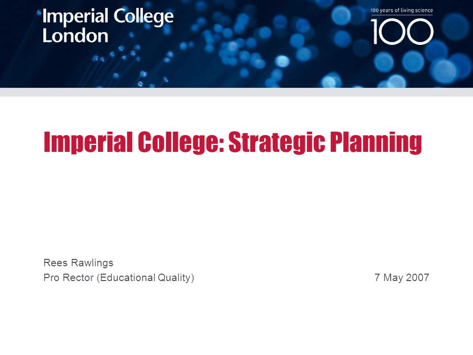 100 years of living science 23 March 2007 Imperial College: Strategic Planning Rees Rawlings Pro Rector (Educational Quality)7 May 2007