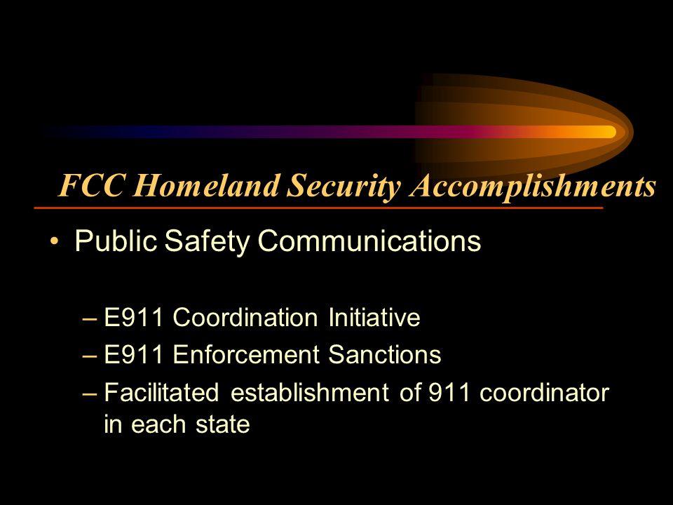 FCC Homeland Security Accomplishments Public Safety Communications –E911 Coordination Initiative –E911 Enforcement Sanctions –Facilitated establishment of 911 coordinator in each state