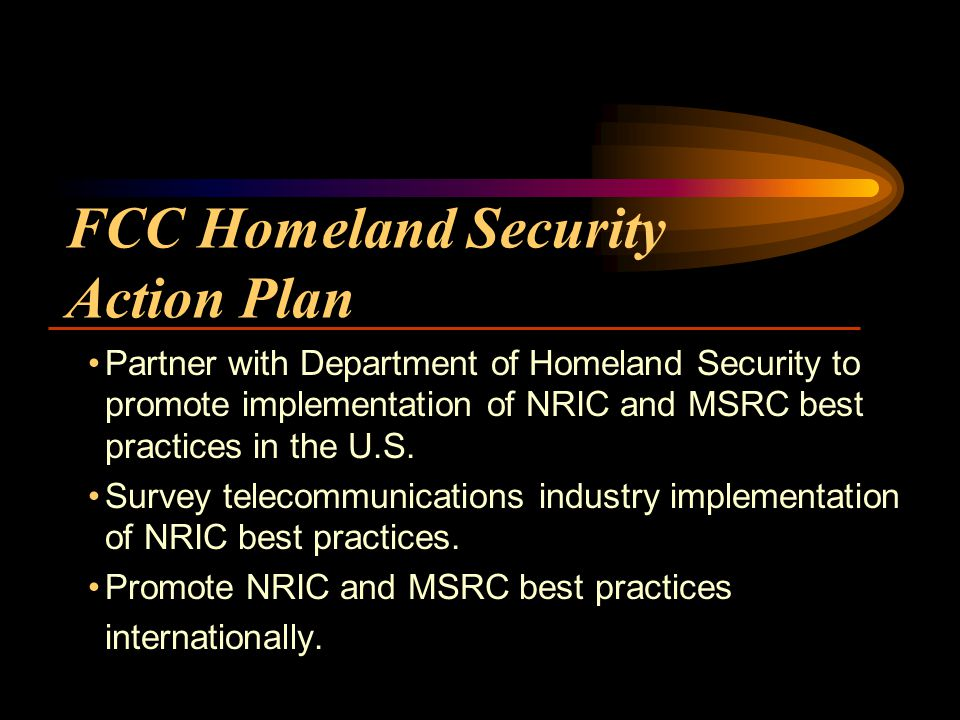 FCC Homeland Security Action Plan Partner with Department of Homeland Security to promote implementation of NRIC and MSRC best practices in the U.S.