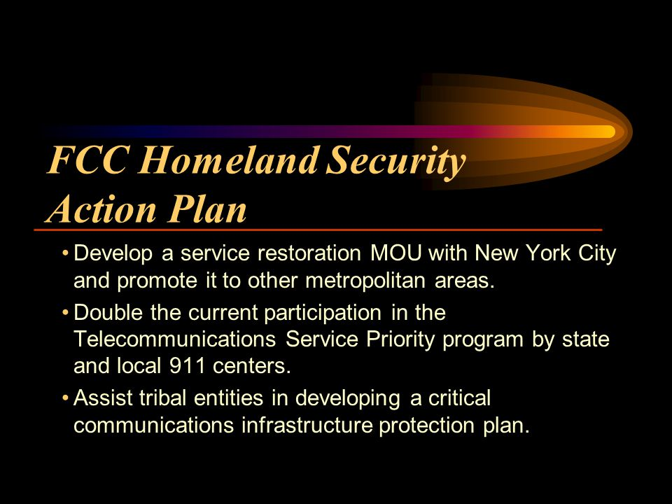 FCC Homeland Security Action Plan Develop a service restoration MOU with New York City and promote it to other metropolitan areas.