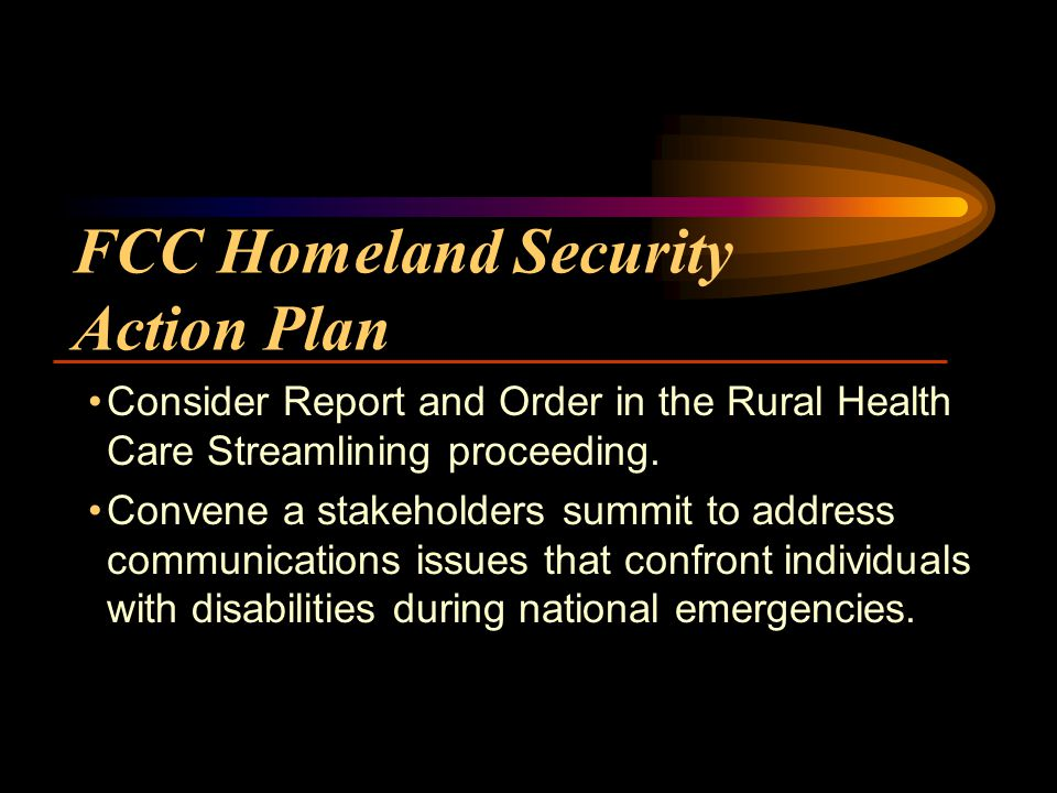 FCC Homeland Security Action Plan Consider Report and Order in the Rural Health Care Streamlining proceeding.