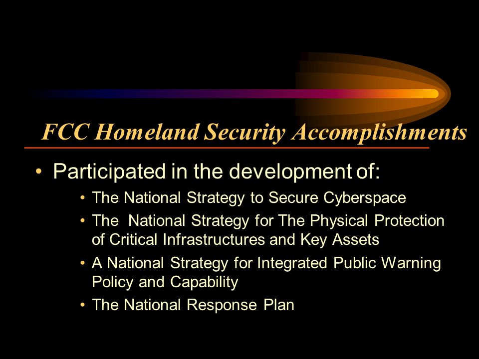 FCC Homeland Security Accomplishments Participated in the development of: The National Strategy to Secure Cyberspace The National Strategy for The Physical Protection of Critical Infrastructures and Key Assets A National Strategy for Integrated Public Warning Policy and Capability The National Response Plan