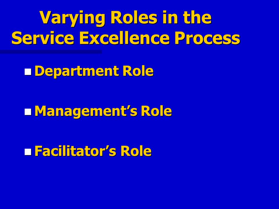 Varying Roles in the Service Excellence Process Department Role Department Role Managements Role Managements Role Facilitators Role Facilitators Role