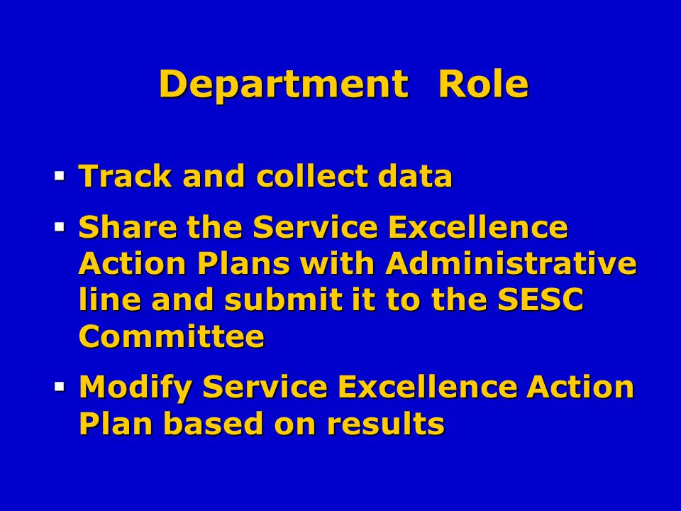 Department Role Track and collect data Track and collect data Share the Service Excellence Action Plans with Administrative line and submit it to the SESC Committee Share the Service Excellence Action Plans with Administrative line and submit it to the SESC Committee Modify Service Excellence Action Plan based on results Modify Service Excellence Action Plan based on results