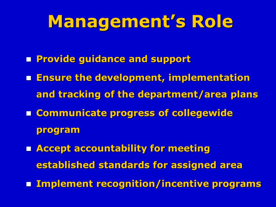 Managements Role Provide guidance and support Provide guidance and support Ensure the development, implementation and tracking of the department/area plans Ensure the development, implementation and tracking of the department/area plans Communicate progress of collegewide program Communicate progress of collegewide program Accept accountability for meeting established standards for assigned area Accept accountability for meeting established standards for assigned area Implement recognition/incentive programs Implement recognition/incentive programs