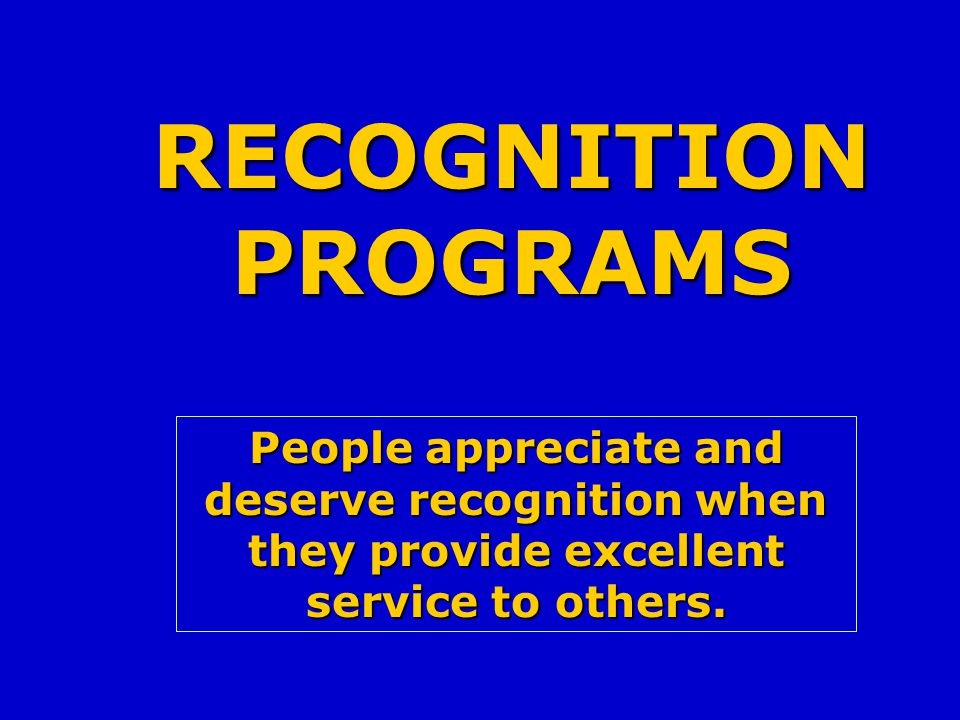 RECOGNITION PROGRAMS People appreciate and deserve recognition when they provide excellent service to others.