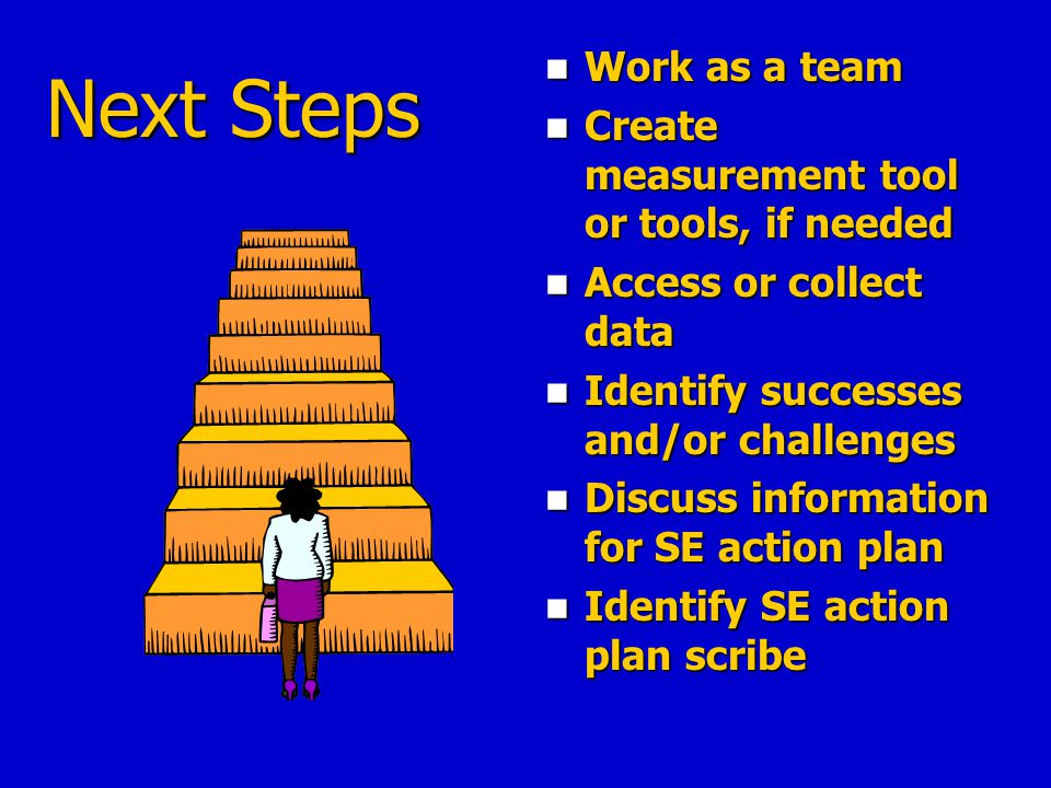 Next Steps Work as a team Create measurement tool or tools, if needed Access or collect data Identify successes and/or challenges Discuss information