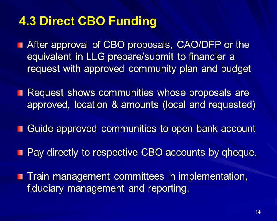 14 4.3 Direct CBO Funding After approval of CBO proposals, CAO/DFP or the equivalent in LLG prepare/submit to financier a request with approved community plan and budget Request shows communities whose proposals are approved, location & amounts (local and requested) Guide approved communities to open bank account Pay directly to respective CBO accounts by qheque.
