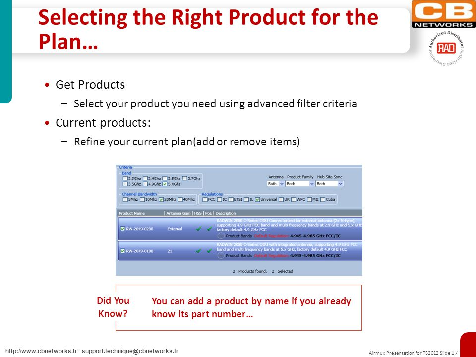 Airmux Presentation for TS2012 Slide 17 http://www.cbnetworks.fr - support.technique@cbnetworks.fr Selecting the Right Product for the Plan… Get Products –Select your product you need using advanced filter criteria Current products: –Refine your current plan(add or remove items) Did You Know.