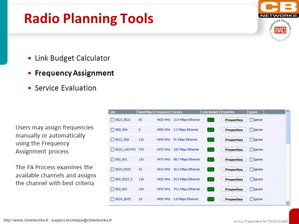 Airmux Presentation for TS2012 Slide 6 http://www.cbnetworks.fr - support.technique@cbnetworks.fr Radio Planning Tools Link Budget Calculator Frequency Assignment Service Evaluation Users may assign frequencies manually or automatically using the Frequency Assignment process The FA Process examines the available channels and assigns the channel with best criteria