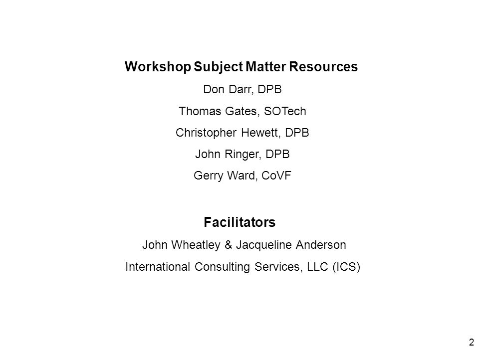 2 Workshop Subject Matter Resources Don Darr, DPB Thomas Gates, SOTech Christopher Hewett, DPB John Ringer, DPB Gerry Ward, CoVF Facilitators John Wheatley & Jacqueline Anderson International Consulting Services, LLC (ICS)