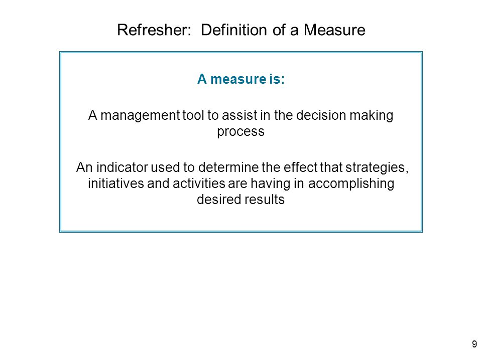 9 A measure is: A management tool to assist in the decision making process An indicator used to determine the effect that strategies, initiatives and activities are having in accomplishing desired results Refresher: Definition of a Measure