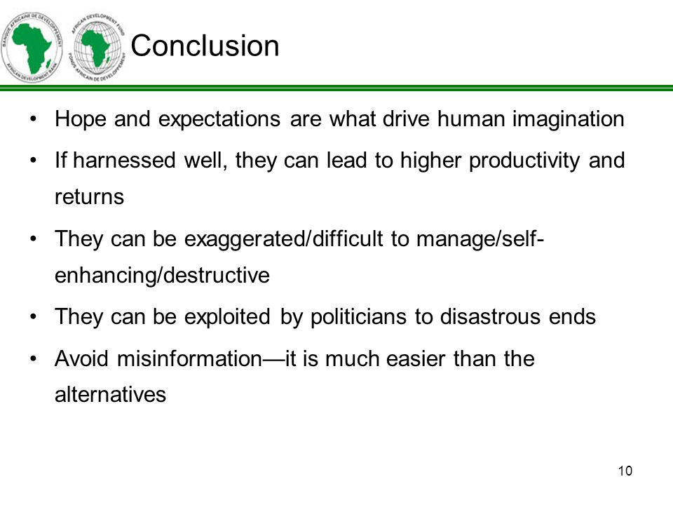 10 Hope and expectations are what drive human imagination If harnessed well, they can lead to higher productivity and returns They can be exaggerated/difficult to manage/self- enhancing/destructive They can be exploited by politicians to disastrous ends Avoid misinformationit is much easier than the alternatives Conclusion