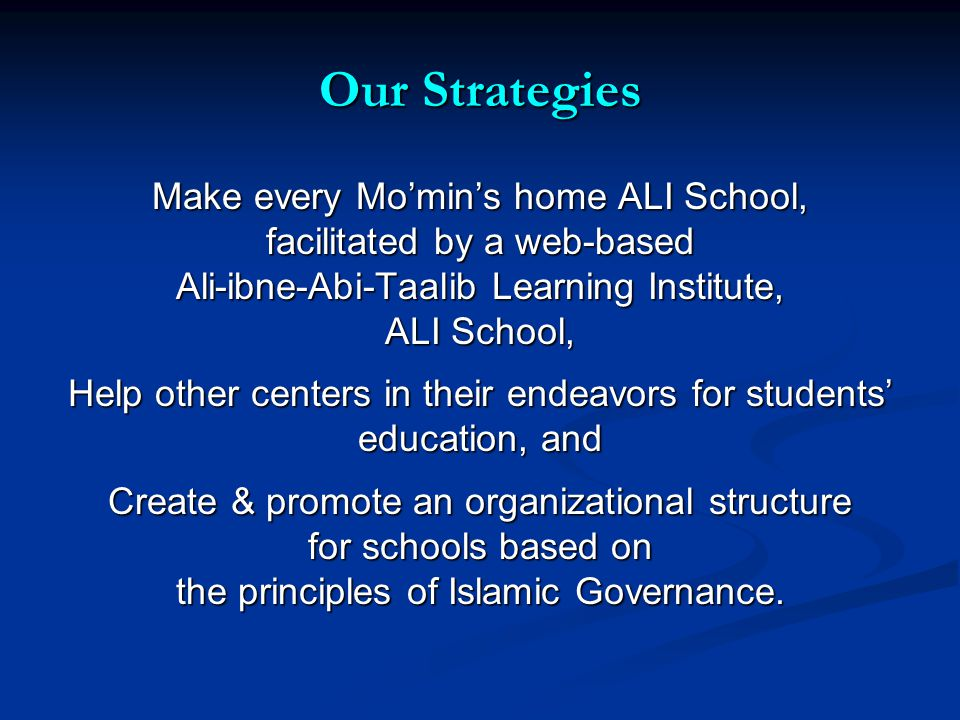 Our Strategies Make every Momins home ALI School, facilitated by a web-based Ali-ibne-Abi-Taalib Learning Institute, ALI School, Help other centers in their endeavors for students education, and Create & promote an organizational structure for schools based on the principles of Islamic Governance.