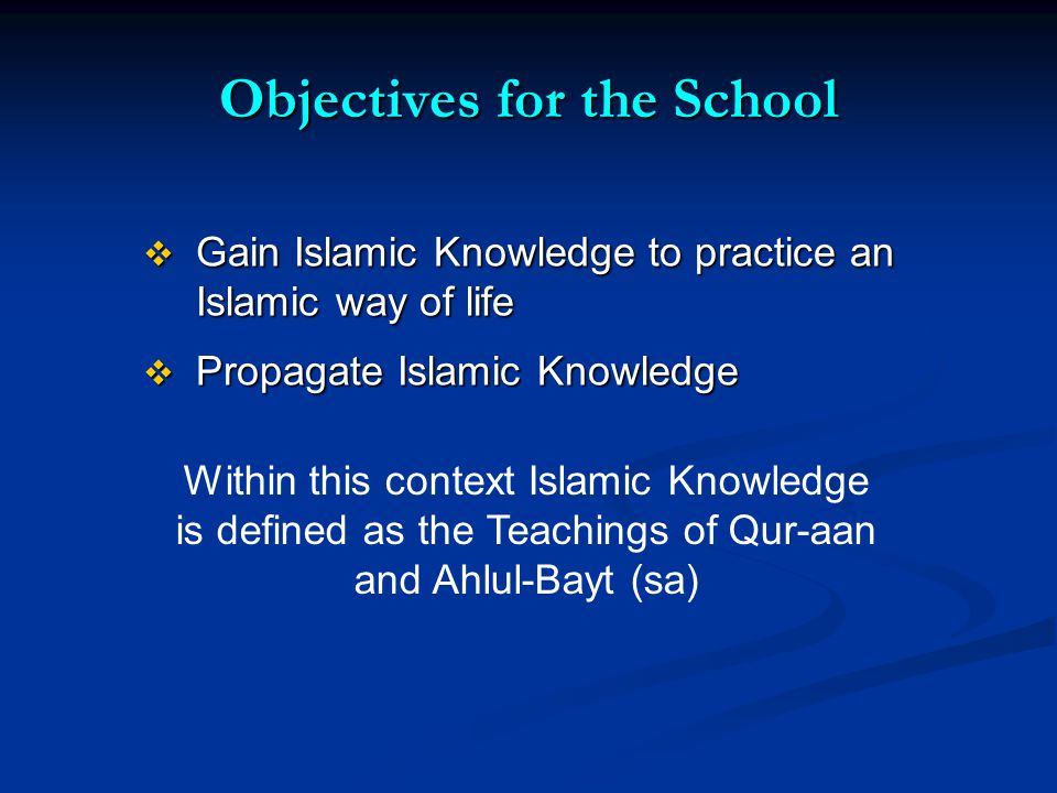 Objectives for the School Gain Islamic Knowledge to practice an Islamic way of life Gain Islamic Knowledge to practice an Islamic way of life Propagate Islamic Knowledge Propagate Islamic Knowledge Within this context Islamic Knowledge is defined as the Teachings of Qur-aan and Ahlul-Bayt (sa)