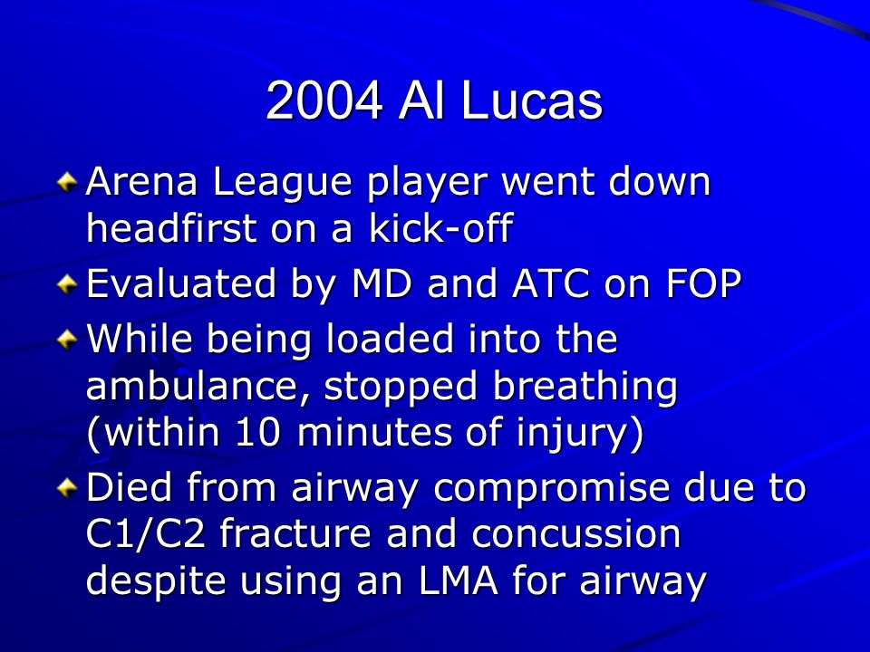 2004 Al Lucas Arena League player went down headfirst on a kick-off Evaluated by MD and ATC on FOP While being loaded into the ambulance, stopped brea