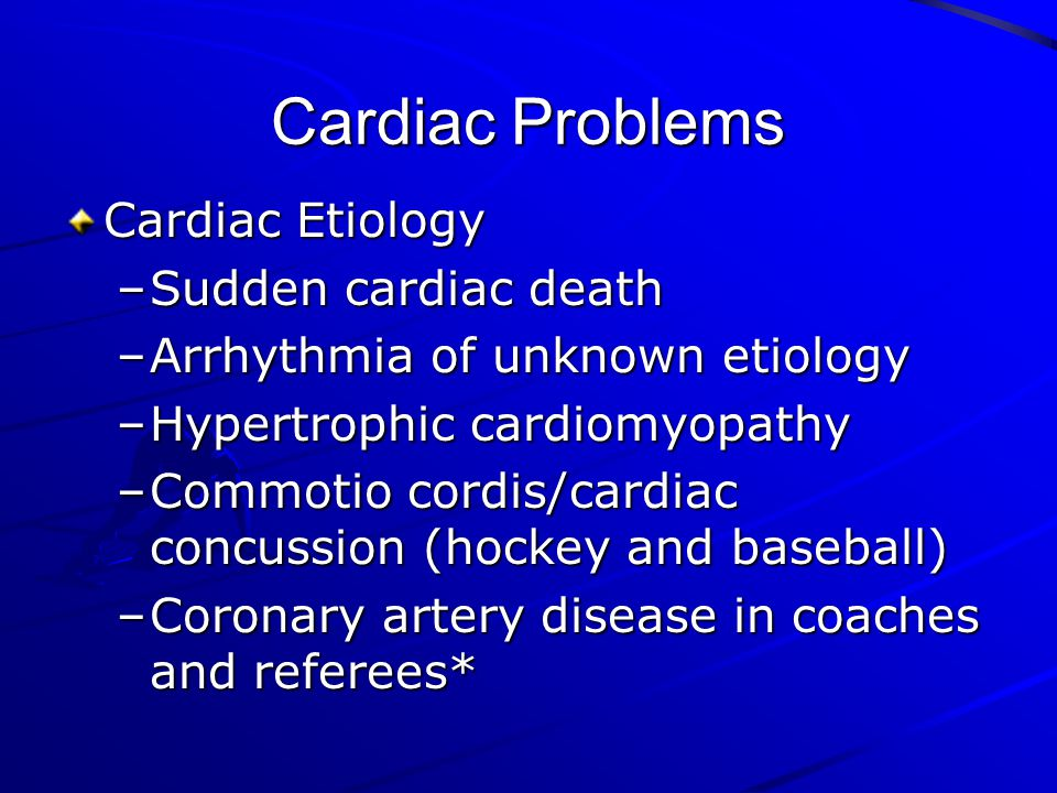 Cardiac Problems Cardiac Etiology –Sudden cardiac death –Arrhythmia of unknown etiology –Hypertrophic cardiomyopathy –Commotio cordis/cardiac concussi
