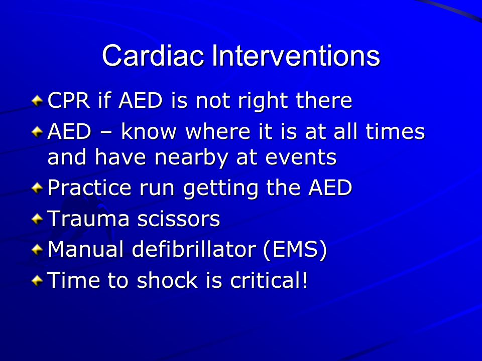 Cardiac Interventions CPR if AED is not right there AED – know where it is at all times and have nearby at events Practice run getting the AED Trauma
