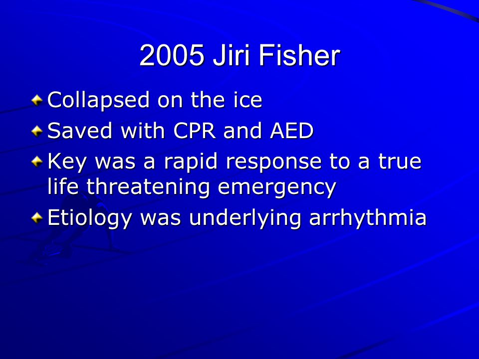 2005 Jiri Fisher Collapsed on the ice Saved with CPR and AED Key was a rapid response to a true life threatening emergency Etiology was underlying arr