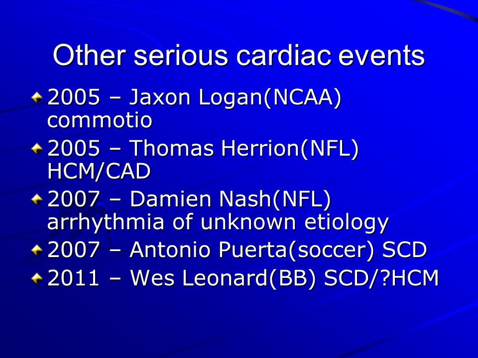 Other serious cardiac events 2005 – Jaxon Logan(NCAA) commotio 2005 – Thomas Herrion(NFL) HCM/CAD 2007 – Damien Nash(NFL) arrhythmia of unknown etiolo
