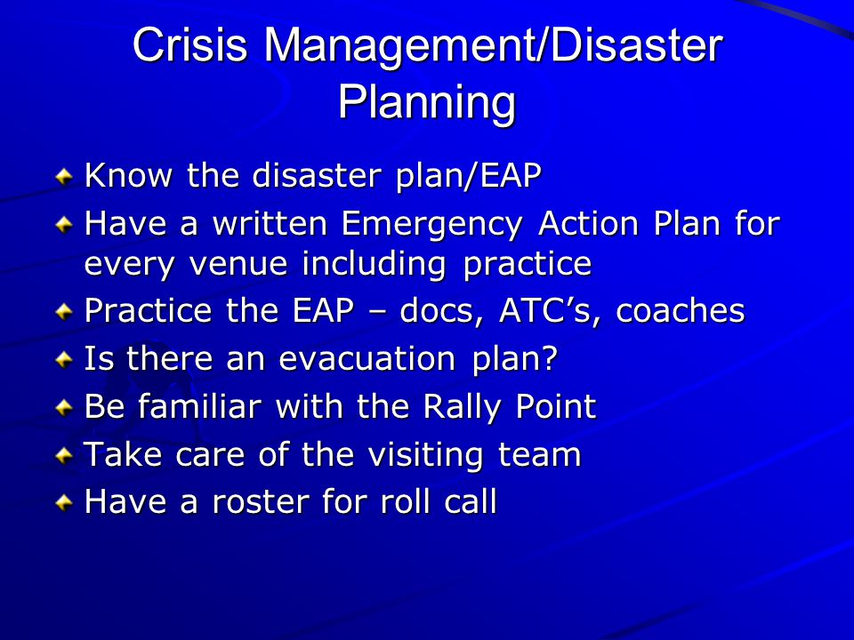 Crisis Management/Disaster Planning Know the disaster plan/EAP Have a written Emergency Action Plan for every venue including practice Practice the EA