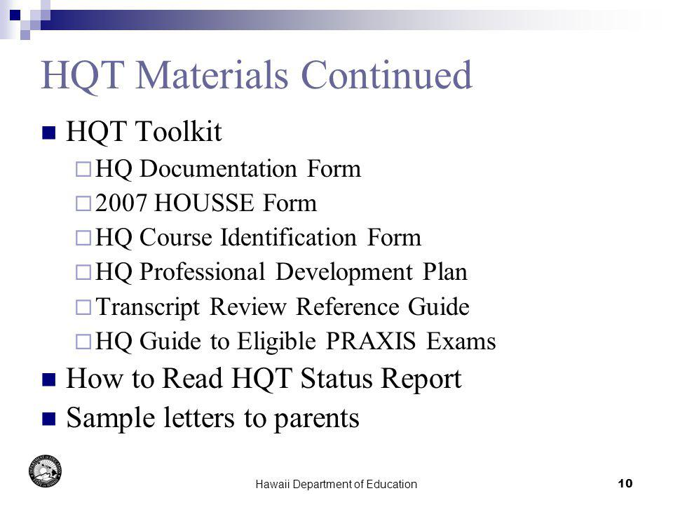 Hawaii Department of Education10 HQT Materials Continued HQT Toolkit HQ Documentation Form 2007 HOUSSE Form HQ Course Identification Form HQ Professional Development Plan Transcript Review Reference Guide HQ Guide to Eligible PRAXIS Exams How to Read HQT Status Report Sample letters to parents