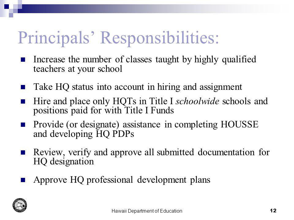 Hawaii Department of Education12 Principals Responsibilities: Increase the number of classes taught by highly qualified teachers at your school Take HQ status into account in hiring and assignment Hire and place only HQTs in Title I schoolwide schools and positions paid for with Title I Funds Provide (or designate) assistance in completing HOUSSE and developing HQ PDPs Review, verify and approve all submitted documentation for HQ designation Approve HQ professional development plans