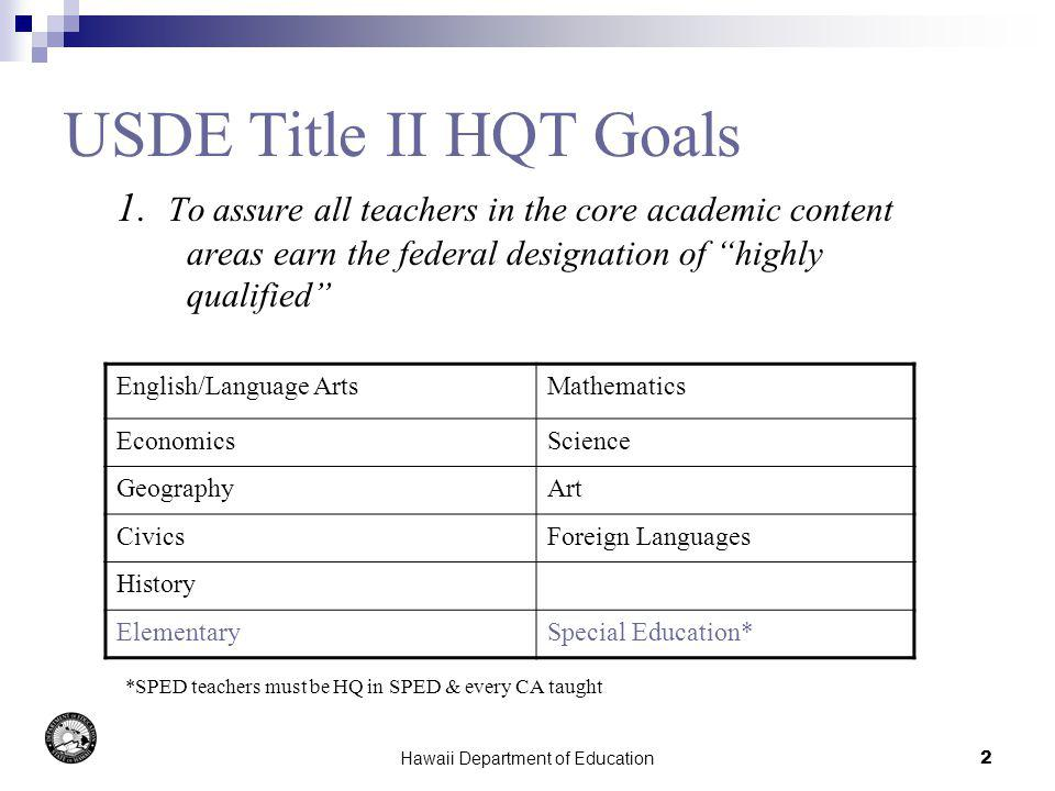 Hawaii Department of Education2 USDE Title II HQT Goals 1. To assure all teachers in the core academic content areas earn the federal designation of h