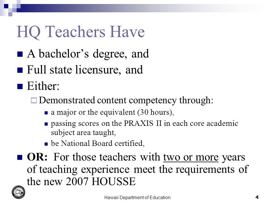Hawaii Department of Education4 HQ Teachers Have A bachelors degree, and Full state licensure, and Either: Demonstrated content competency through: a major or the equivalent (30 hours), passing scores on the PRAXIS II in each core academic subject area taught, be National Board certified, OR: For those teachers with two or more years of teaching experience meet the requirements of the new 2007 HOUSSE