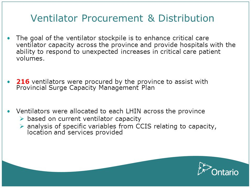 Ventilator Procurement & Distribution The goal of the ventilator stockpile is to enhance critical care ventilator capacity across the province and provide hospitals with the ability to respond to unexpected increases in critical care patient volumes.