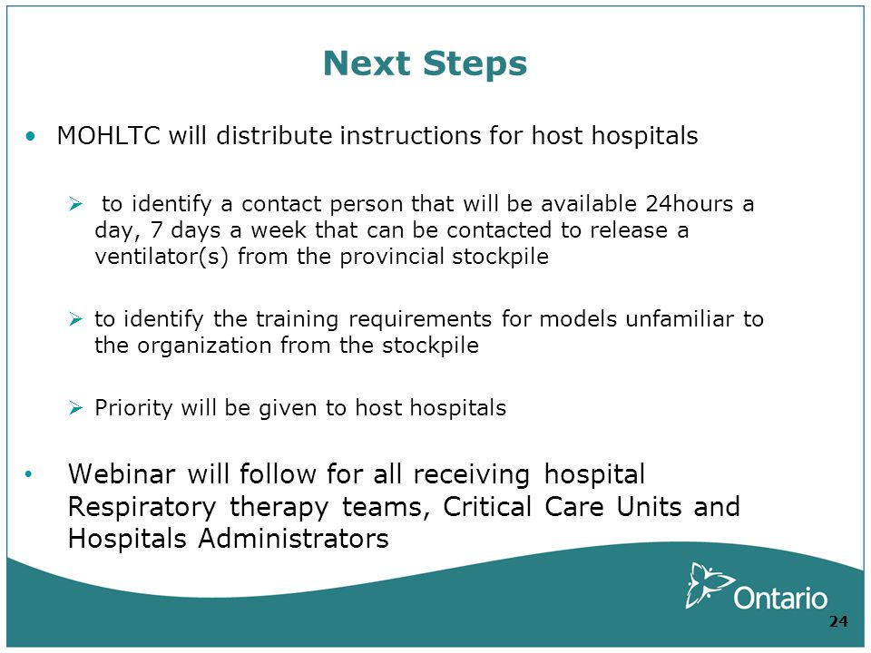 Next Steps MOHLTC will distribute instructions for host hospitals to identify a contact person that will be available 24hours a day, 7 days a week that can be contacted to release a ventilator(s) from the provincial stockpile to identify the training requirements for models unfamiliar to the organization from the stockpile Priority will be given to host hospitals Webinar will follow for all receiving hospital Respiratory therapy teams, Critical Care Units and Hospitals Administrators 24